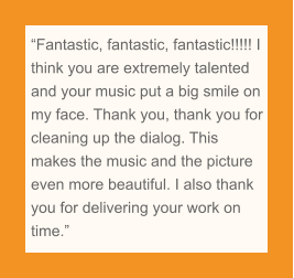 """Fantastic, fantastic, fantastic!!!!! I think you are extremely talented and your music put a big smile on my face. Thank you, thank you for cleaning up the dialog. This makes the music and the picture even more beautiful. I also thank you for delivering your work on time."""
