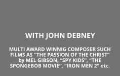 "WITH JOHN DEBNEY MULTI AWARD WINNIG COMPOSER SUCH FILMS AS ""THE PASSION OF THE CHRIST"" by MEL GIBSON, ""SPY KIDS"", ""THE SPONGEBOB MOVIE"", ""IRON MEN 2"" etc."