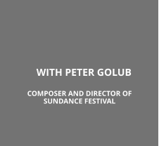 WITH PETER GOLUB COMPOSER AND DIRECTOR OF SUNDANCE FESTIVAL