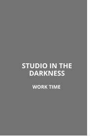 STUDIO IN THEDARKNESS  WORK TIME